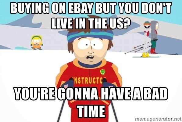 You're gonna have a bad time - Buying on ebay but you don't live in the Us? You're gonna have a bad time