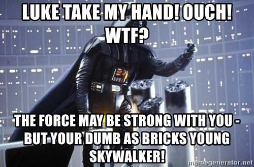Darth Vader Shaking Fist - Luke take my hand! Ouch! wtf? The force may be strong with you - but your dumb as bricks young skywalker!