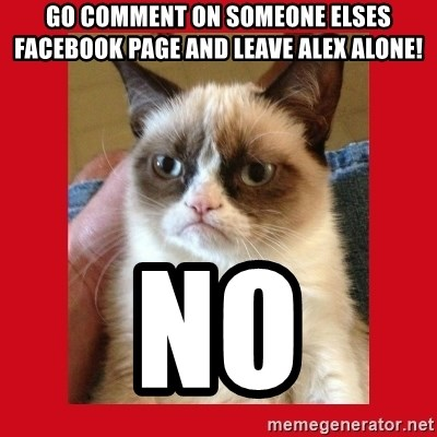 No cat - go comment on someone elses facebook page and leave Alex alone! NO