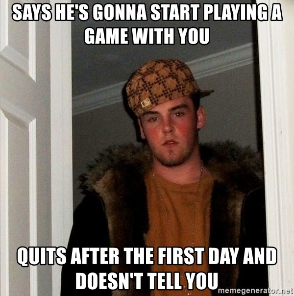Scumbag Steve - says he's gonna start playing a game with you quits after the first day and doesn't tell you