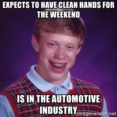 Bad Luck Brian - EXPECTS TO HAVE CLEAN HANDS FOR THE WEEKEND IS IN THE AUTOMOTIVE INDUSTRY