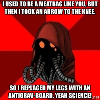 Advice Techpriest - i used to be a meatbag like you, but then i took an arrow to the knee. so i replaced my legs with an antigrav-board. Yeah Science!