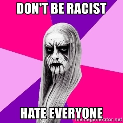 Black Metal Fashionista - DON'T BE RACIST HATE EVERYONE