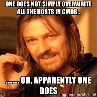 One Does Not Simply - One does not simply overwrite all the hosts in Cmdb.. ........ oh, apparently one does