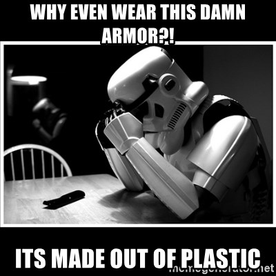 sad stormtrooper - why even wear this damn armor?! its made out of plastic