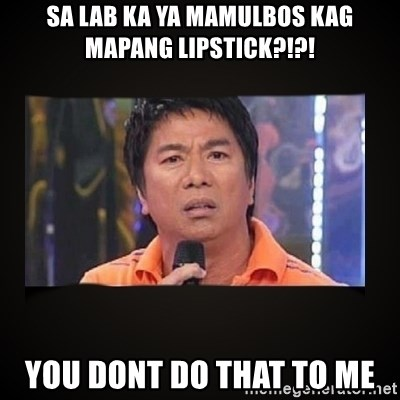 Willie Revillame me - sa lab ka ya mamulbos kag mapang lipstick?!?! you dont do that to me