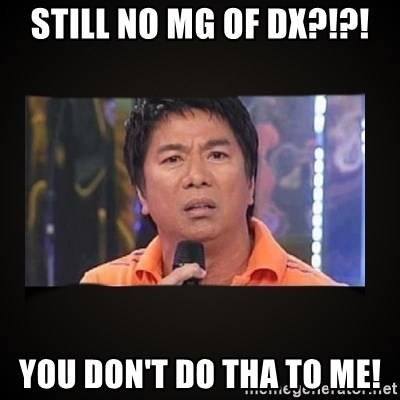 Willie Revillame me - Still no MG of DX?!?! You don't do tha to me!