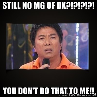 Willie Revillame me - Still no MG of DX?!?!?!?! You Don't do that to me!!