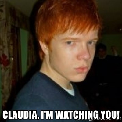 Flame_haired_Poser -  CLAUDIA, I'M WATCHING YOU!