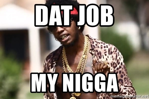 Trinidad James meme  - DaT job My nigga