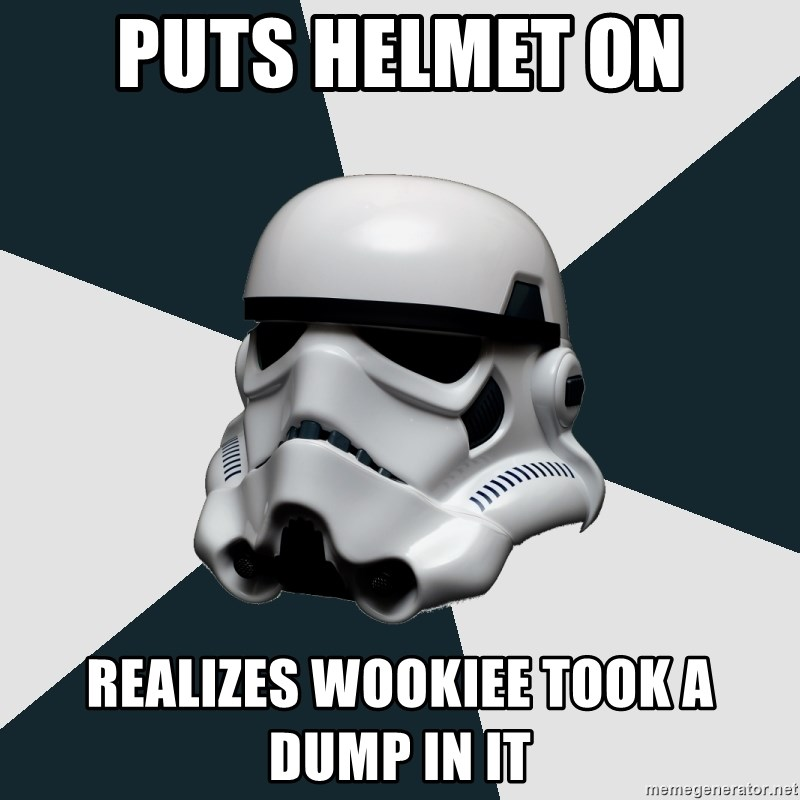 stormtrooper - puts helmet on realizes Wookiee took a dump in it