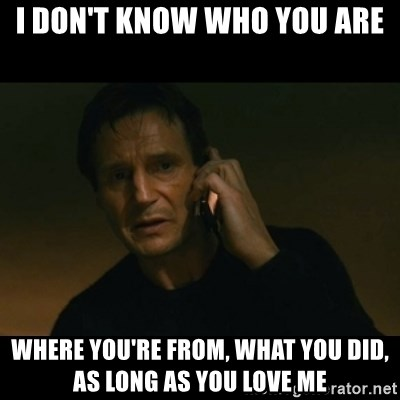 liam neeson taken - I Don'T KNOW WHO YOU ARE WHERE YOU'RE FROM, WHAT YOU DID, AS LONG AS YOU LOVE ME