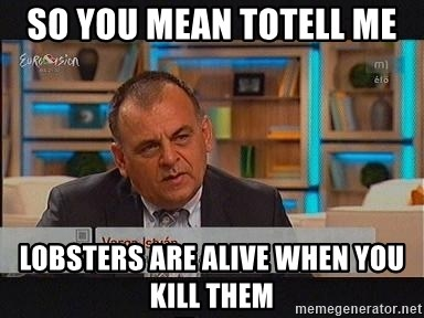 vargaistvan - so you mean totell me  lobsters are alive when you kill them