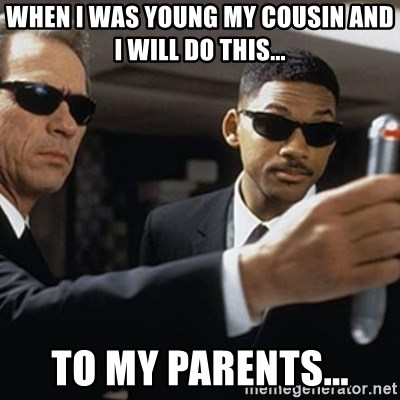 men in black - WHEN I WAS YOUNG MY COUSIN AND I WILL DO THIS... TO MY PARENTS...