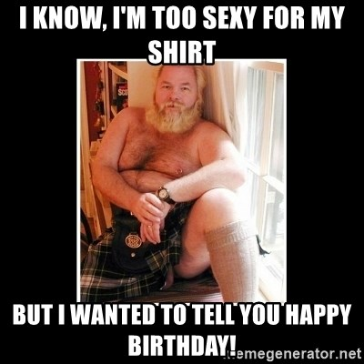 Sexy Scotsman - I KNOW, I'M TOO SEXY FOR MY SHIRT BUT I WANTED TO TELL YOU HAPPY BIRTHDAY!