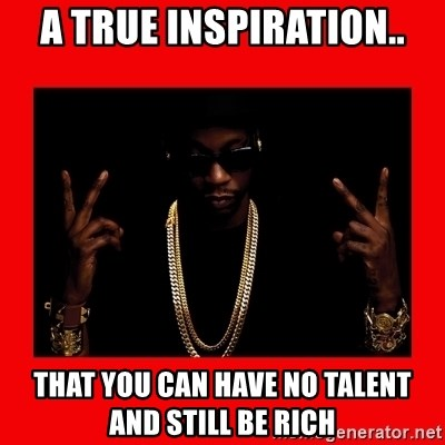 2 chainz valentine - A true inspiration.. That you can have no talent and still be rich