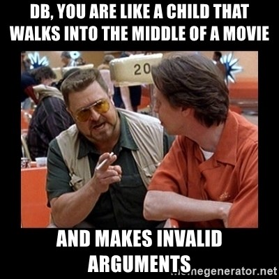 walter sobchak - DB, you are like a child that walks into the middle of a movie and makes invalid arguments