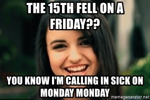 Friday Derp - the 15th fell on a friday?? You know i'm calling in sick on monday monday