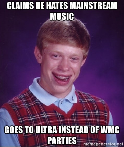 Bad Luck Brian - Claims he hates mainstream music Goes to ultra instead of Wmc parties