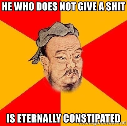 Wise Confucius - He who does not give a shit is eternally constipated