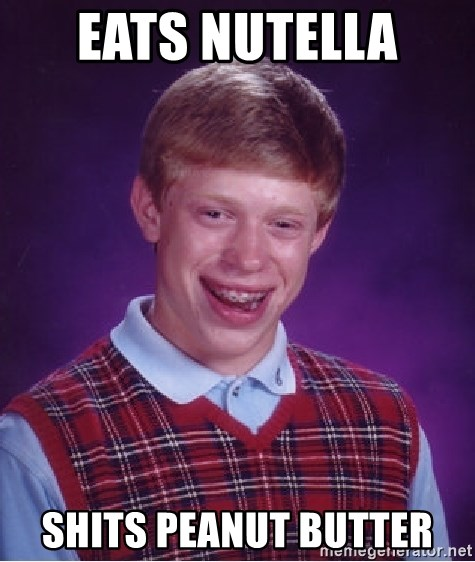 Bad Luck Brian - EATS NUTELLA  SHITS PEANUT BUTTER