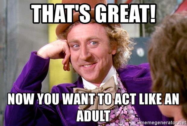 Willy Wonka - That's great! Now you want to act like an adult
