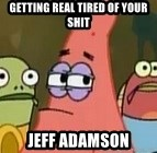 Getting real tired of your shit - Getting real tired of your shit Jeff Adamson