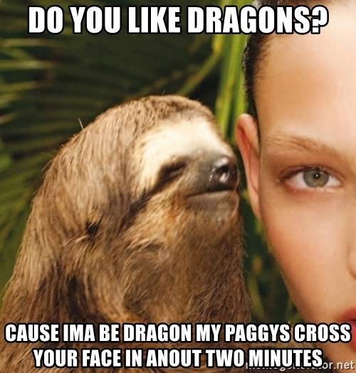 The Rape Sloth - Do you like dragons? Cause ima be dragon My PAggys cross your face in aNout two minutes