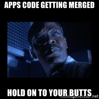 Hold on to your butts - Apps Code getting Merged Hold on to your butts