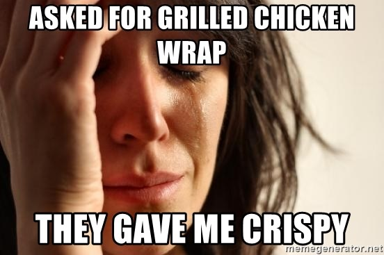 First World Problems - Asked for grilled chicken wrap They gaVe me crispy