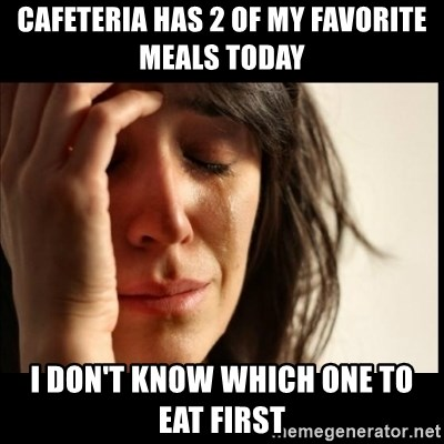 First World Problems - Cafeteria has 2 of my favorite meals today I don't know which one to eat first