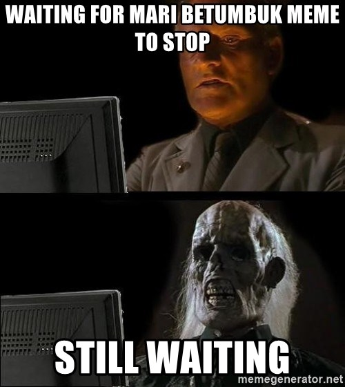 Waiting For - waiting for mari betumbuk meme to stop still waiting
