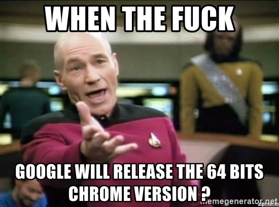 Picard why the fuck - when the fuck google will release the 64 bits chrome version ?