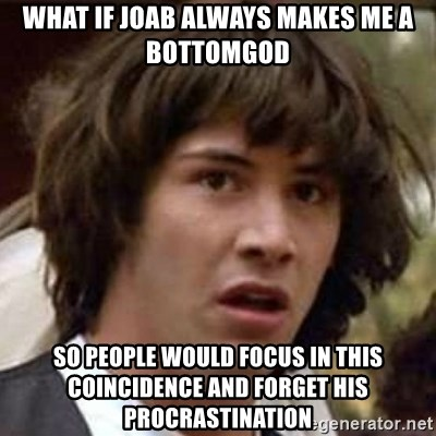 Conspiracy Keanu - what if joab always makes me a bottomgod so people would focus in this coincidence and forget his procrastination