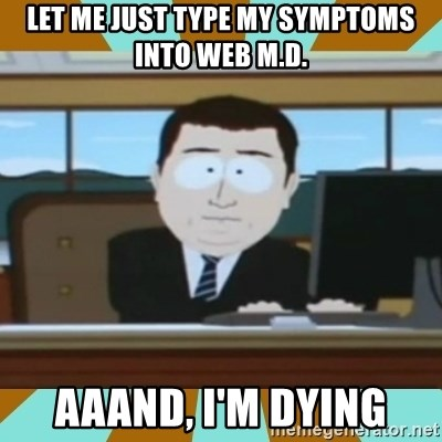 And it's gone - lET ME JUST TYPE MY SYMPTOMS INTO WEB M.D. AAAND, i'M DYING