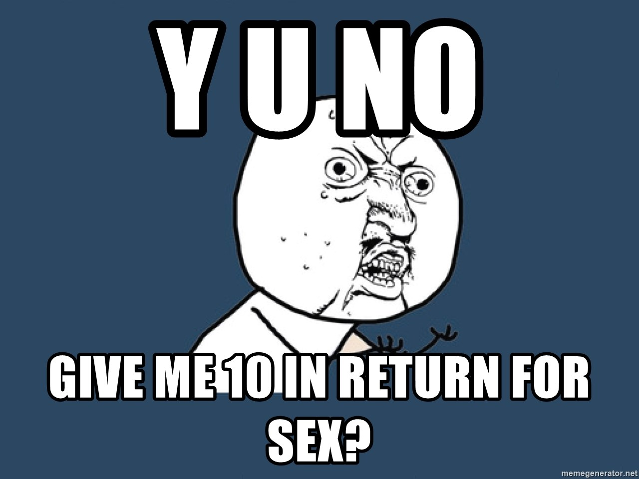 Y U No - Y U No give me 10 in return for sex?