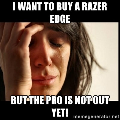 First World Problems - I want to buy a razer edge but the pro is not out yet!