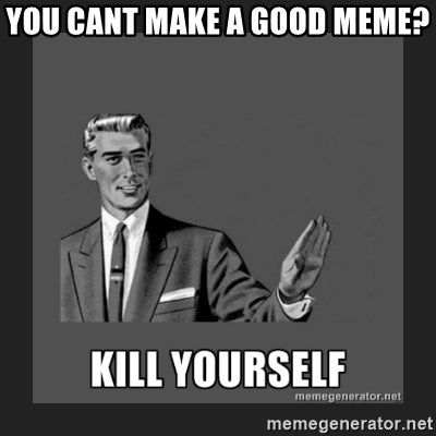 kill yourself guy - you cant make a good meme?