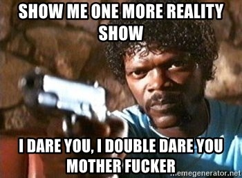 Pulp Fiction - SHow me one more Reality SHow I dare you, I DOuble Dare you  Mother fucker