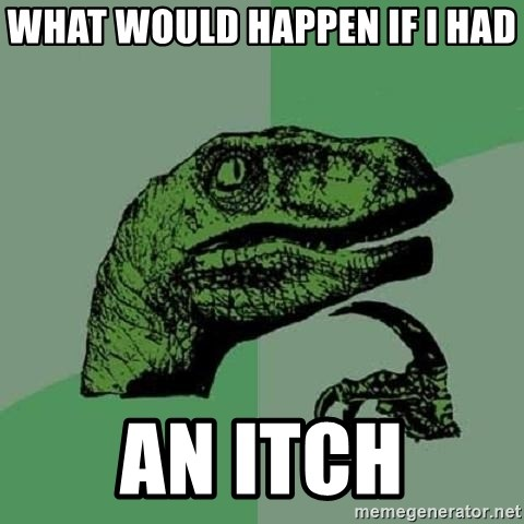 Philosoraptor - WHAT WOULD HAPPEN IF I HAD AN ITCH