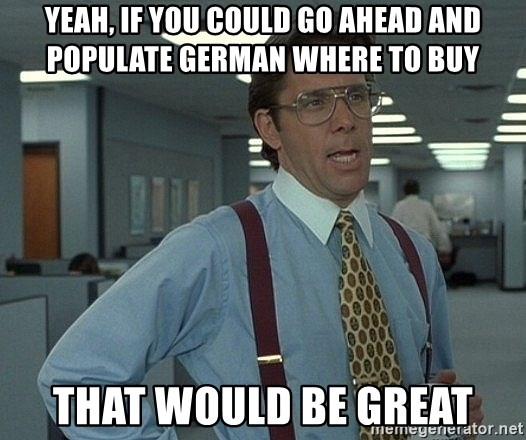 Bill Lumbergh - yeah, if you could go ahead and populate german where to buy that would be great