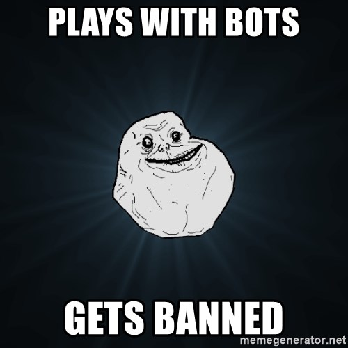 Forever Alone - plays with bots gets banned