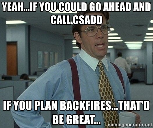 Office Space That Would Be Great - YEAH...IF YOU COULD GO AHEAD AND CALL CSADD IF YOU PLAN BACKFIRES...THAT'D BE GREAT...