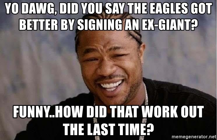 Yo Dawg - yo dawg, did you say the eagles got better by signing an ex-giant? funny..how did that work out the last time?