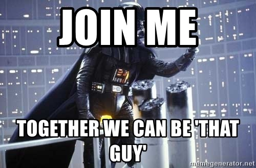 Darth Vader Shaking Fist - JOIn ME Together we can be 'that guy'