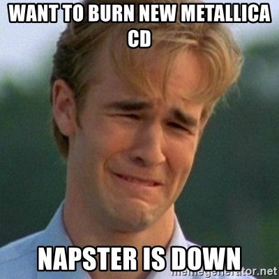 90s Problems - want to burn new metallica cd napster is down