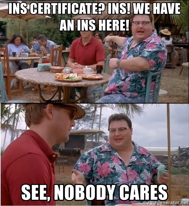 See? Nobody Cares - Ins certificate? Ins! We have an ins here! See, nobody cares