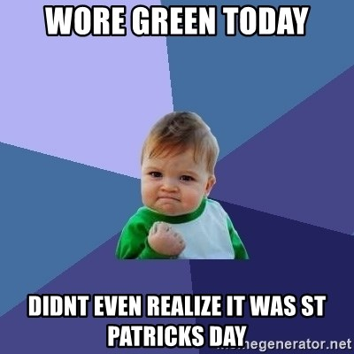 Success Kid - Wore green Today didnt even realize it was st patricks day