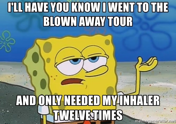 I'll have you know Spongebob - I'll have you know i went to the blown away tour and only needed my inhaler twelve times