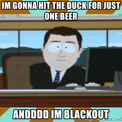 And it's gone - Im gonna hit the duck for just one beer ANdddD im blackoUt
